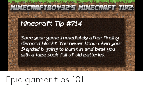Minecraft, Reddit, and Diamond: Minecraft Tip #714  save your game immediately after finding  diamond blooks. You never know uhen your  Stepdad is going to burst in and beat you  with a tube sook full of old batteries. Epic gamer tips 101