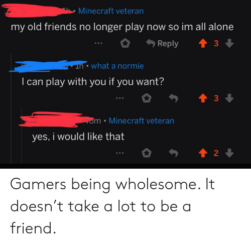 Being Alone, Friends, and Minecraft: Minecraft veteran  my old friends no longer play now so im all alone  Reply  33  unwhat a normie  I can play with you if you want?  3  om Minecraft veteran  yes, i would like that  2 Gamers being wholesome. It doesn't take a lot to be a friend.