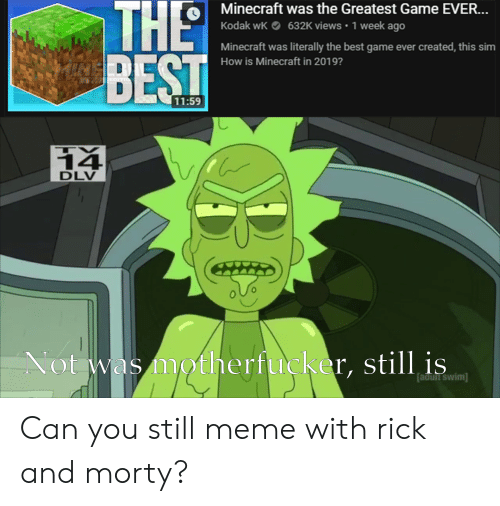 Meme, Minecraft, and Rick and Morty: Minecraft was the Greatest Game EVER...  Kodak wk632K views 1 week ago  Minecraft was literally the best game ever created, this sim  How is Minecraft in 2019?  11:59  14  DLV  0  Not was motherfucker, still is  adüht swim] Can you still meme with rick and morty?