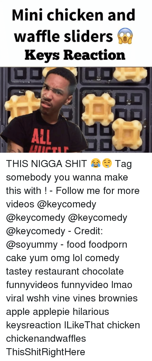 Apple, Food, and Lmao: Mini chicken and  waffle sliders  Keys Reaction  ALL THIS NIGGA SHIT 😂🤤 Tag somebody you wanna make this with ! - Follow me for more videos @keycomedy @keycomedy @keycomedy @keycomedy - Credit: @soyummy - food foodporn cake yum omg lol comedy tastey restaurant chocolate funnyvideos funnyvideo lmao viral wshh vine vines brownies apple applepie hilarious keysreaction ILikeThat chicken chickenandwaffles ThisShitRightHere