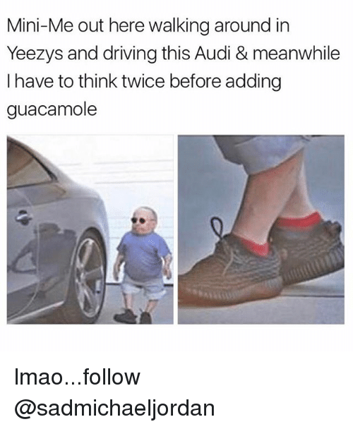 Driving, Guacamole, and Lmao: Mini-Me out here walking around in  Yeezys and driving this Audi & meanwhile  I have to think twice before adding  guacamole lmao...follow @sadmichaeljordan