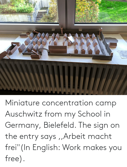 "School, Work, and Auschwitz: Miniature concentration camp Auschwitz from my School in Germany, Bielefeld. The sign on the entry says ,,Arbeit macht frei""(In English: Work makes you free)."