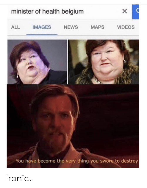 Belgium, Ironic, and News: minister of health belgium  ALL IMAGES NEWS MAPS VIDEOS  You have become the very thing you swore to destroy Ironic.