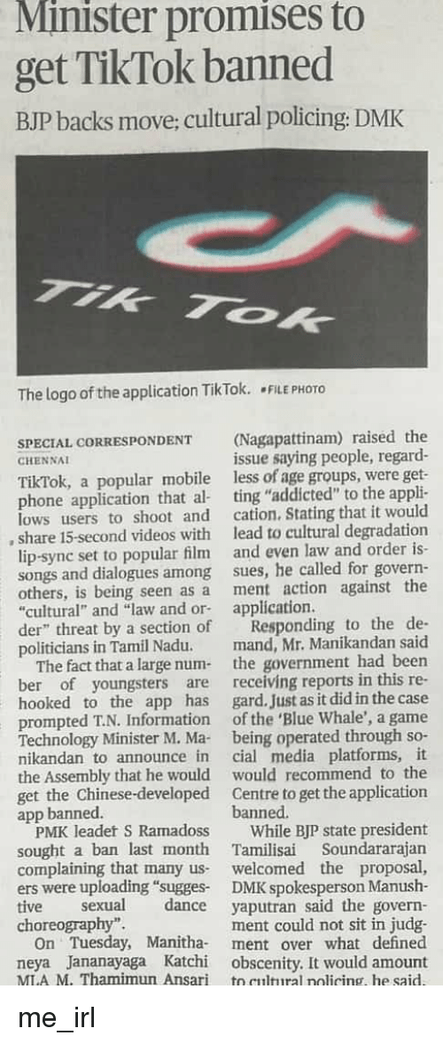 """Phone, Videos, and Addicted: Minister promises to  get TikTok banned  BJP backs move; cultural policing: DMK  The logo of the application TikTok. ·FILE PHOTO  SPECIAL CORRESPONDENT(Nagapattinam) raised the  issue saying people, regard-  CIEN NAI  TikTok, a popular mobile  lows users to shoot and  less of age groups, were get  phone application that al ting """"addicted"""" to the appli  cation. Stating that it would  lead to cultural degradation  lip-sync set to popular film and even law and order is-  songs and dialogues among sues, he called for govern-  others, is being seen as a ment action against the  , share 15-second videos with  """"cultural and """"law and or application  der"""" threat by a section of  politicians in Tamil Nadu.  Responding to the de-  mand, Mr. Manikandan said  The fact that a large num- the government had been  ber of youngsters are receiving reports in this re-  hooked to the app has gard. Just as it did in the case  prompted T.N. Information of the 'Blue Whale', a game  Technology Minister M. Ma being operated through so-  nikandan to announce in cial media platforms, it  the Assembly that he would would recommend to the  get the Chinese-developed Centre to get the application  app banned  banned  PMK leadet S Ramadoss While BJP state president  sought a ban last month Tamilisai Soundararajarn  complaining that many us welcomed the proposal,  ers were uploading """"sugges DMK spokesperson Manush-  tive sexual dance yaputran said the govern  ment could not sit in judg  On Tuesday, Manitha- ment over what defined  neya Jananayaga Katchi obscenity. It would amount  MI.A M. Thamimun Ansari to cultural nolicing, he said.  choreography""""."""
