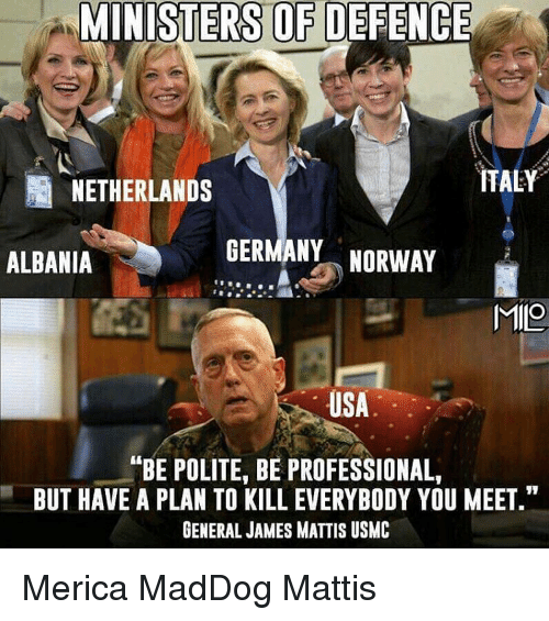 """Memes, Germany, and Netherlands: MINISTERS OF DEFENCE  ITALY  NETHERLANDS  GERMANY  NORWAY  ALBANIA  MIO  USA  ANBE POLITE, BE PROFESSIONAL,  BUT HAVE A PLAN TO KILL EVERYBODY YOU MEET.""""  GENERAL JAMES MATTIS USMC Merica MadDog Mattis"""