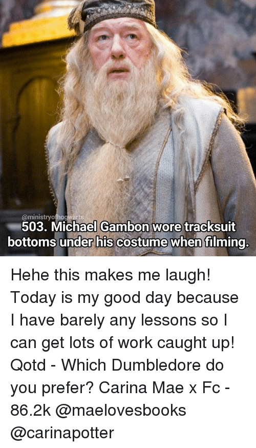 Memes, 🤖, and Working: @ministry hog  503. Michael Gambon wore tracksuit  bottoms under his costume when filming Hehe this makes me laugh! Today is my good day because I have barely any lessons so I can get lots of work caught up! Qotd - Which Dumbledore do you prefer? Carina Mae x Fc - 86.2k @maelovesbooks @carinapotter