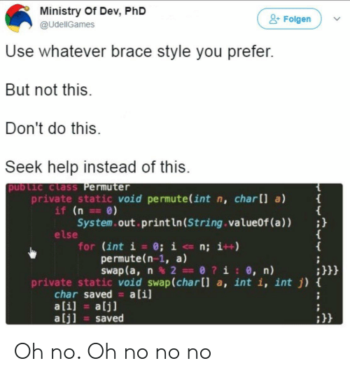 Help, Private, and Phd: Ministry Of Dev, PhD  @UdellGames  Folgen  Use whatever brace style you prefer  But not this  Don't do this  Seek help instead of this  pub Lic class Permuter  private static void permute(int n, char[ a)  if (n 0)  System.out.println(String.value0f (a))h  else  for (int i 0; in; i++)  permute(n-1, a)  swap ( a, n % 2- 0 ? i : e, n)  :H  private static void swap (char[l a, int i, int j) t  char saved alil  alj] saved Oh no. Oh no no no