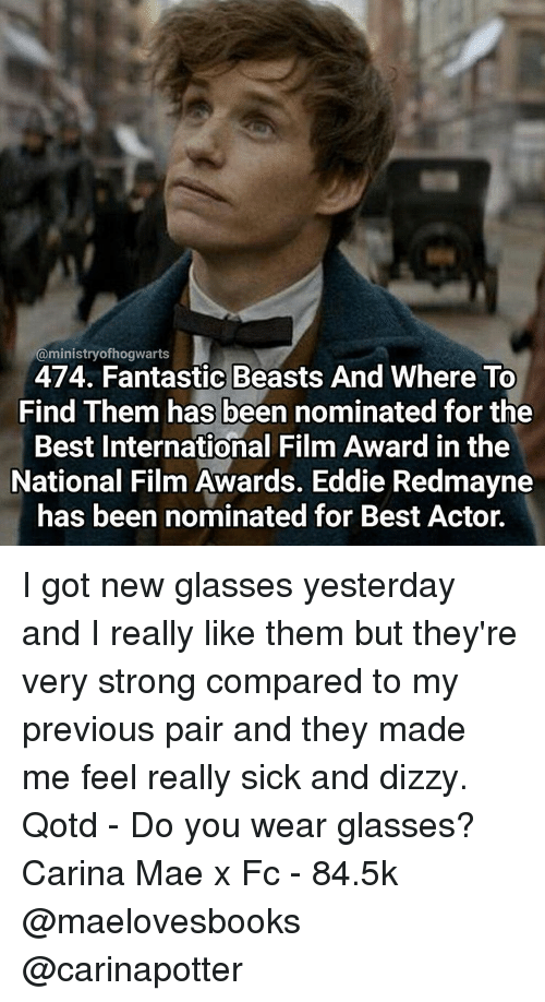 Memes, Beastly, and Best Actor: @ministry ofhogwaarts  474. Fantastic Beasts And Where To  Find Them has been nominated for the  Best International Film Award in the  National Film Awards. Eddie Redmayne  has been nominated for Best Actor. I got new glasses yesterday and I really like them but they're very strong compared to my previous pair and they made me feel really sick and dizzy. Qotd - Do you wear glasses? Carina Mae x Fc - 84.5k @maelovesbooks @carinapotter
