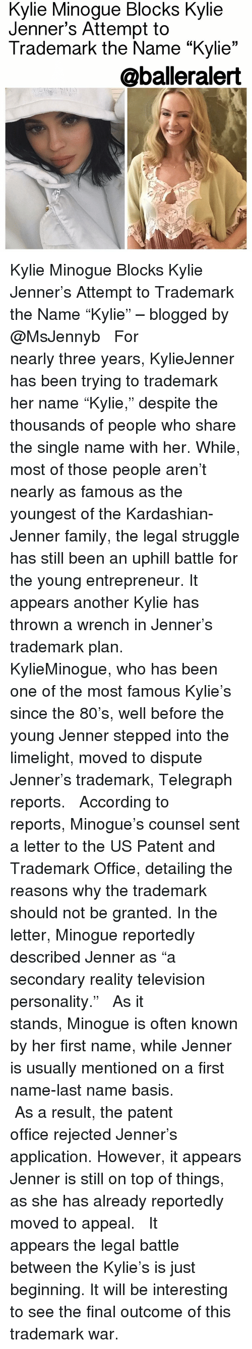 "Kylie Jenner, Memes, and Telegraph: Minogue Blocks Kylie  Minogue Attempt to  Trademark the Name ""Kylie  33  @balleralert Kylie Minogue Blocks Kylie Jenner's Attempt to Trademark the Name ""Kylie"" – blogged by @MsJennyb ⠀⠀⠀⠀⠀⠀⠀ ⠀⠀⠀⠀⠀⠀⠀ For nearly three years, KylieJenner has been trying to trademark her name ""Kylie,"" despite the thousands of people who share the single name with her. While, most of those people aren't nearly as famous as the youngest of the Kardashian-Jenner family, the legal struggle has still been an uphill battle for the young entrepreneur. It appears another Kylie has thrown a wrench in Jenner's trademark plan. ⠀⠀⠀⠀⠀⠀⠀ ⠀⠀⠀⠀⠀⠀⠀ KylieMinogue, who has been one of the most famous Kylie's since the 80's, well before the young Jenner stepped into the limelight, moved to dispute Jenner's trademark, Telegraph reports. ⠀⠀⠀⠀⠀⠀⠀ ⠀⠀⠀⠀⠀⠀⠀ According to reports, Minogue's counsel sent a letter to the US Patent and Trademark Office, detailing the reasons why the trademark should not be granted. In the letter, Minogue reportedly described Jenner as ""a secondary reality television personality."" ⠀⠀⠀⠀⠀⠀⠀ ⠀⠀⠀⠀⠀⠀⠀ As it stands, Minogue is often known by her first name, while Jenner is usually mentioned on a first name-last name basis. ⠀⠀⠀⠀⠀⠀⠀ ⠀⠀⠀⠀⠀⠀⠀ As a result, the patent office rejected Jenner's application. However, it appears Jenner is still on top of things, as she has already reportedly moved to appeal. ⠀⠀⠀⠀⠀⠀⠀ ⠀⠀⠀⠀⠀⠀⠀ It appears the legal battle between the Kylie's is just beginning. It will be interesting to see the final outcome of this trademark war."
