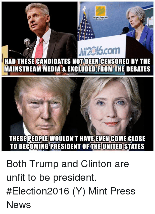 Memes, The Unit, and 🤖: MINT PRESS  NEWS  HAD THESECANDIDATES NOT BEEN CENSORED BY THE  MAINSTREAM MEDIA & EXCLUDED FROM THE DEBATES  THESE PEOPLE WOULDN'T HAVE EVEN COME CLOSE  TO BECOMING PRESIDENT OF THE UNITED STATES Both Trump and Clinton are unfit to be president. #Election2016  (Y) Mint Press News