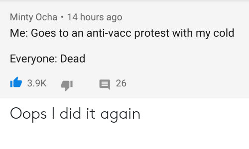 Protest, Reddit, and Cold: Minty Ocha 14 hours ago  Me: Goes to an anti-vacc protest with my cold  Everyone: Dead  3.9K 26 Oops I did it again