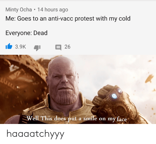 "Protest, Reddit, and Smile: Minty Ocha 14 hours ago  Me: Goes to an anti-vacc protest with my cold  Everyone: Dead  3.9K 26  Well This does put a smile on my face"" haaaatchyyy"