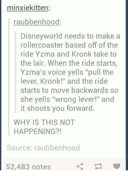 """Kronk, Memes, and Voice: minxiekitten:  raubbenhood  Disneyworld needs to make a  rollercoaster based off of the  ride Yzma and Kronk take to  the lair. When the ride starts,  Yzma's voice yells """"pull the  lever, Kronk!"""" and the ride  starts to move backwards so  she yells """"wrong lever!"""" and  it shoots you forward.  WHY IS THIS NOT  HAPPENING?!  Source: raubbenhood  52,483 notes"""