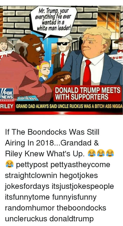 Ass, Bitch, and Dad: Mir.Trump your  everything lve ever  wanted in a  white man leaderl  UMI  DONALD TRUMP MEETS  WITH SUPPORTERS  Fox  RILEY GRAND DAD ALWAYS SAID UNCLE RUCKUS WAS A BITCH ASS NIGGA If The Boondocks Was Still Airing In 2018...Grandad & Riley Knew What's Up. 😂😂😂😂 pettypost pettyastheycome straightclownin hegotjokes jokesfordays itsjustjokespeople itsfunnytome funnyisfunny randomhumor theboondocks uncleruckus donaldtrump