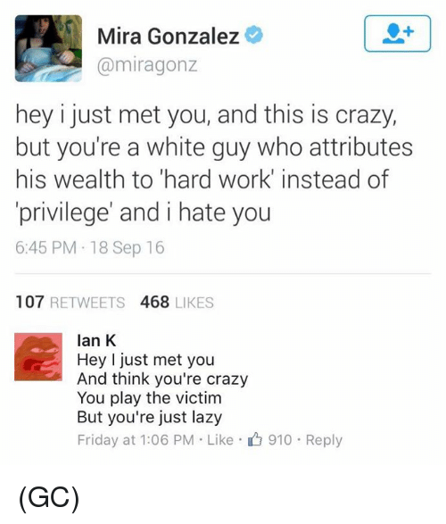 Crazy, Friday, and Lazy: Mira Gonzalez  (a miragonz  hey i just met you, and this is crazy,  but you're a white guy who attributes  his wealth to hard work instead of  privilege' and i hate you  6:45 PM 18 Sep 16  107  RETWEETS  468 LIKES  Ian K  Hey I just met you  And think you're crazy  You play the victim  But you're just lazy  Friday at 1:06 PM Like 910 Reply (GC)