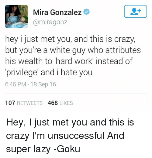Crazy, Goku, and Lazy: Mira Gonzalez  miragonz  hey i just met you, and this is crazy,  but you're a white guy who attributes  his wealth to hard work' instead of  privilege' and i hate you  6:45 PM 18 Sep 16  107  RETWEETS 4688 LIKES Hey, I just met you and this is crazy I'm unsuccessful And super lazy  -Goku