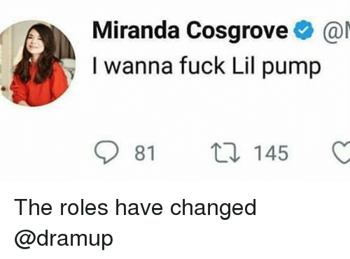 Memes, Miranda Cosgrove, and Fuck: Miranda Cosgrove@  y I wanna fuck Lil pump The roles have changed @dramup