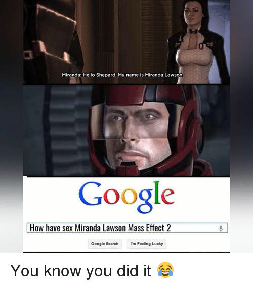 Google, Hello, and Memes: Miranda: Hello Shepard. My name is Miranda Lawson  Google  How have sex Miranda Lawson Mass Effect 2  Google Search  I'm Feeling Lucky You know you did it 😂