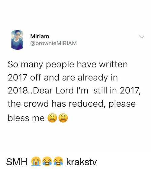 Memes, Smh, and 🤖: Miriam  @brownieMIRIAM  So many people have written  2017 off and are already in  2018..Dear Lord I'm still in 2017,  the crowd has reduced, please  bless me SMH 😭😂😂 krakstv