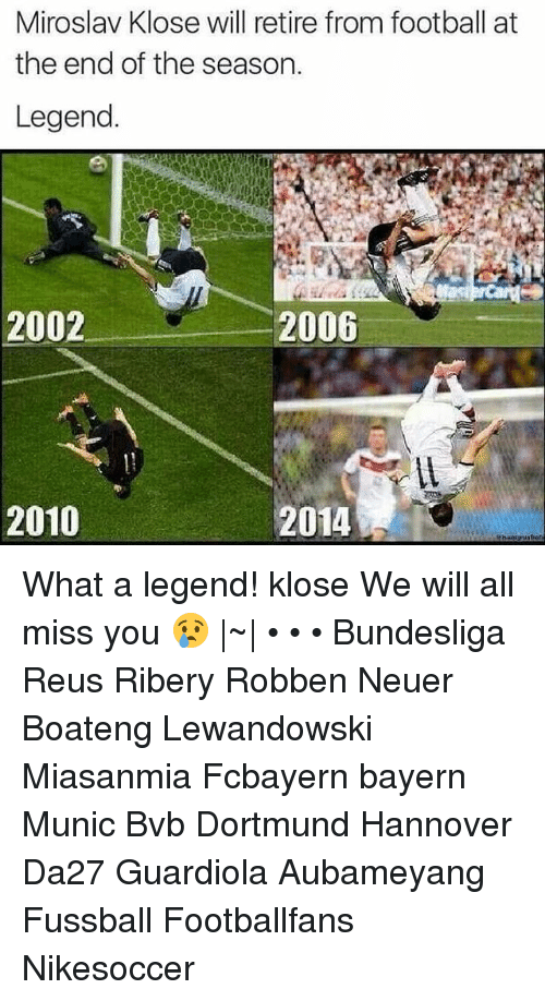 Soccer, Bayern, and Legend: Miroslav Klose will retire from football at  the end of the season.  Legend  2002  2006  2010  2014 What a legend! klose We will all miss you 😢 |~| • • • Bundesliga Reus Ribery Robben Neuer Boateng Lewandowski Miasanmia Fcbayern bayern Munic Bvb Dortmund Hannover Da27 Guardiola Aubameyang Fussball Footballfans Nikesoccer