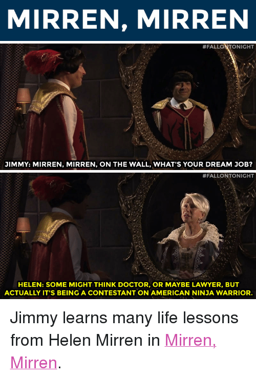 """Doctor, Lawyer, and Life: MIRREN, MIRREN   #FALLaNTONIGHT  JIMMY: MIRREN, MIRREN, ON THE WALL, WHAT'S YOUR DREAM JOB?   #FALLONTONIG  HT  HELEN: SOME MIGHT THINK DOCTOR, OR MAYBE LAWYER, BUT  ACTUALLY IT'S BEING A CONTESTANT ON AMERICAN NINJA WARRIOR. <p>Jimmy learns many life lessons from Helen Mirren in <a href=""""https://www.youtube.com/watch?v=BJAY6ajql3E&list=UU8-Th83bH_thdKZDJCrn88g&index=4"""" target=""""_blank"""">Mirren, Mirren</a>.</p>"""