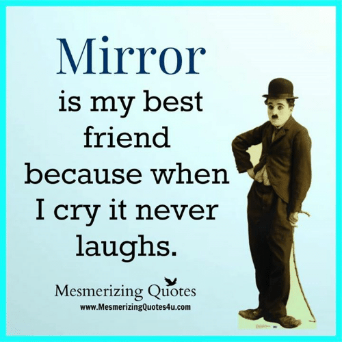 Best Friend, Memes, and Best: Mirror  is my best  friend  because when  I cry it never  laughs  Mesmerizing Quotes  www.MesmerizingQuotes4u.com