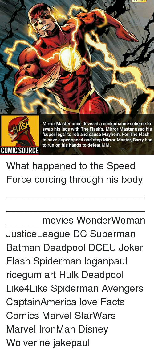 "Batman, Disney, and Facts: Mirror Master once devised a cockamamie scheme to  swap his legs with The Flash's. Mirror Master used his  ""super legs"" to rob and cause Mayhem. For The Flash  to have super speed and stop Barry had  to run on his hands to defeat MM.  COMICSOURCE orun on his hands to defeat MM.or Master Barry had What happened to the Speed Force corcing through his body ________________________________________________________ movies WonderWoman JusticeLeague DC Superman Batman Deadpool DCEU Joker Flash Spiderman loganpaul ricegum art Hulk Deadpool Like4Like Spiderman Avengers CaptainAmerica love Facts Comics Marvel StarWars Marvel IronMan Disney Wolverine jakepaul"