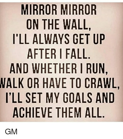 Memes, 🤖, and Crawl: MIRROR MIRROR  ON THE WALL  ILL ALWAYS GET UP  AFTER FALL  AND WHETHER I RUN,  WALK OR HAVE TO CRAWL  ILL SET MY GOALS AND  ACHIEVE THEM ALL GM