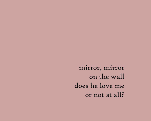 Love, Mirror, and The Wall: mirror, mirror  the wall  on  does he love me  or not at all?