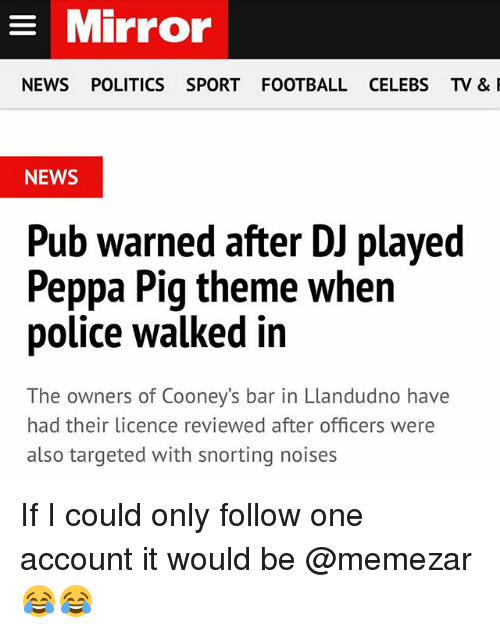 Football, News, and Police: Mirror  NEWS POLITICS SPORT FOOTBALL CELEBS TV &  NEWS  Pub warned after DJ played  Peppa Pig theme when  police walked in  The owners of Cooney's bar in Llandudno have  had their licence reviewed after officers were  also targeted with snorting noises If I could only follow one account it would be @memezar 😂😂