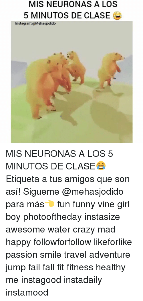 Crazy, Fail, and Fall: MIS NEURONAS A LOS  5 MINUTOS DE CLASE  Instagram:@Mehasjodido MIS NEURONAS A LOS 5 MINUTOS DE CLASE😂 Etiqueta a tus amigos que son así! Sigueme @mehasjodido para más👈 fun funny vine girl boy photooftheday instasize awesome water crazy mad happy followforfollow likeforlike passion smile travel adventure jump fail fall fit fitness healthy me instagood instadaily instamood