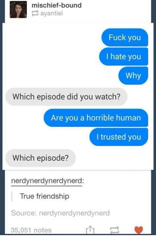 Fuck You, True, and Fuck: mischief-bound  ayantiel  Fuck you  I hate you  Why  Which episode did you watch?  Are you a horrible human  I trusted you  Which episode?  nerdynerdynerdynerd:  True friendship  Source: nerdynerdynerdynerc  35,051 notes