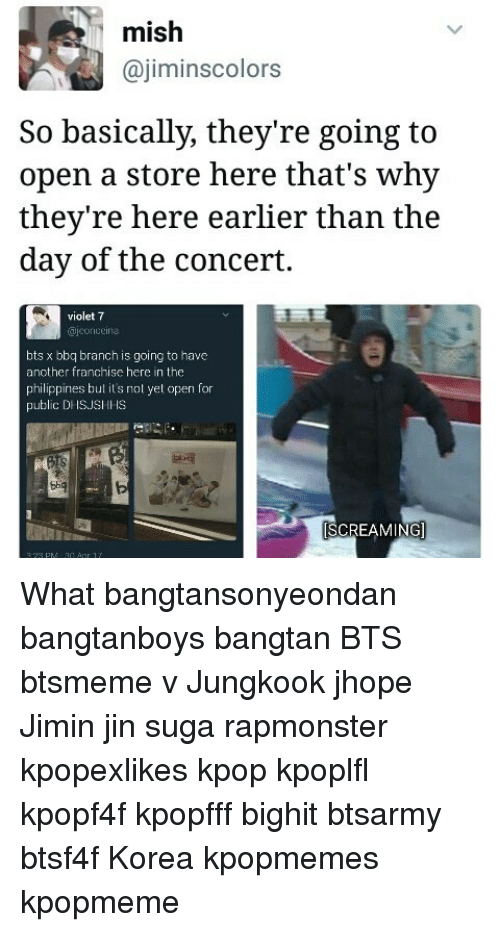 Memes, Philippines, and Bts: mish  ajiminscolors  So basically, they're going to  open a store here that's why  they're here earlier than the  day of the concert.  violet 7  bts x bbq branch is going to have  another franchise here in the  philippines but it's nol yet open for  public DHSUS  SCREAMING What bangtansonyeondan bangtanboys bangtan BTS btsmeme v Jungkook jhope Jimin jin suga rapmonster kpopexlikes kpop kpoplfl kpopf4f kpopfff bighit btsarmy btsf4f Korea kpopmemes kpopmeme