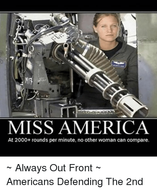 America, Memes, and American: MISS AMERICA  At 2000+ rounds per minute, no other woman can compare. ~ Always Out Front ~ Americans Defending The 2nd