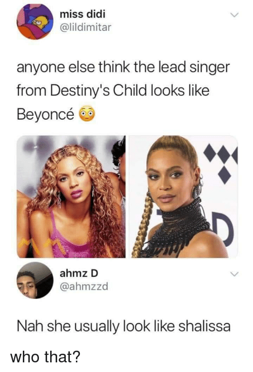 Beyonce, Destiny's Child, and Lead: miss didi  @lildimitar  anyone else think the lead singer  from Destiny's Child looks like  Beyoncé  ahmz D  @ahmzzd  Nah she usually look like shalissa who that?