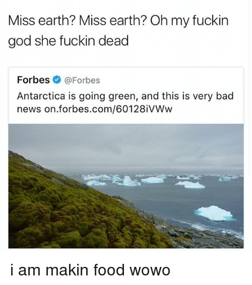Bad, Food, and God: Miss earth? Miss earth? Oh my fuckin  god she fuckin dead  Forbes @Forbes  Antarctica is going green, and this is very bad  news on forbes.com/6012 BiVWw i am makin food wowo