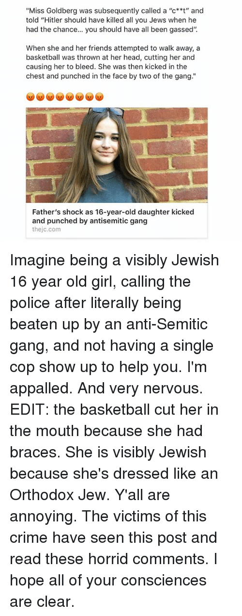 "Appalled, Basketball, and Crime: ""Miss Goldberg was subsequently called a ""c**t"" and  told ""Hitler should have killed all you Jews when he  had the chance... you should have all been gassed'.  When she and her friends attempted to walk away, a  basketball was thrown at her head, cutting her and  causing her to bleed. She was then kicked in the  chest and punched in the face by two of the gang.""  Father's shock as 16-year-old daughter kicked  and punched by antisemitic gang  the jc.com Imagine being a visibly Jewish 16 year old girl, calling the police after literally being beaten up by an anti-Semitic gang, and not having a single cop show up to help you. I'm appalled. And very nervous. EDIT: the basketball cut her in the mouth because she had braces. She is visibly Jewish because she's dressed like an Orthodox Jew. Y'all are annoying. The victims of this crime have seen this post and read these horrid comments. I hope all of your consciences are clear."
