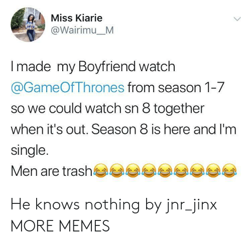 Dank, Memes, and Target: Miss Kiarie  @Wairimu_M  made my Boyfriend watch  @GameOfThrones from season 1-7  so we could watch sn 8 together  when it's out. Season 8 is here and I'm  single.  Men are trash부부부부부부부부부 He knows nothing by jnr_jinx MORE MEMES