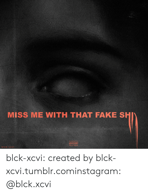 Fake, Instagram, and Tumblr: MISS ME WITH THAT FAKE SHI  ADVISORY  EXPICIT CONTENT blck-xcvi:  created by blck-xcvi.tumblr.cominstagram: @blck.xcvi