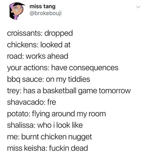 Basketball, Chicken, and Game: miss tang  @brokebouji  croissants: dropped  chickens: looked at  road: works ahead  your actions: have consequences  bbq sauce: on my tiddies  trey: has a basketball game tomorrow  shavacado: fre  potato: flying around my room  shalissa: who i look like  me: burnt chicken nugget  miss keisha: fuckin dead