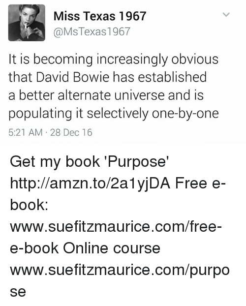 David Bowie, Memes, and Texas: Miss Texas 1967  @Ms Texas 1967  It is becoming increasingly obvious  that David Bowie has established  a better alternate universe and is  populating it selectively one-by-one  5:21 AM 28 Dec 16 Get my book 'Purpose' http://amzn.to/2a1yjDA Free e-book: www.suefitzmaurice.com/free-e-book Online course www.suefitzmaurice.com/purpose