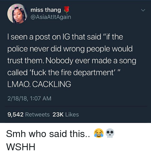 "Fire, Lmao, and Memes: miss thang  @AsiaAtltAgain  I seen a post on IG that said ""if the  police never did wrong people would  trust them. Nobody ever made a song  called 'fuck the fire department'""  LMAO. CACKLING  2/18/18, 1:07 AM  9,542 Retweets 23K Likes Smh who said this.. 😂💀 WSHH"
