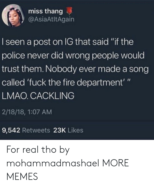 """Dank, Fire, and Lmao: miss thang  @AsiaAtltAgain  I seen a post on IG that said """"if the  police never did wrong people would  trust them. Nobody ever made a song  called 'fuck the fire department'""""  LMAO. CACKLING  2/18/18, 1:07 AM  9,542 Retweets 23K Likes For real tho by mohammadmashael MORE MEMES"""