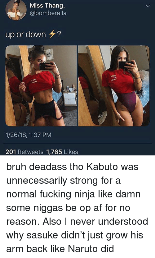Af, Bruh, and Fucking: Miss Thang.  @bomberella  up or down  ?  1/26/18, 1:37 PM  201 Retweets 1,765 Likes bruh deadass tho Kabuto was unnecessarily strong for a normal fucking ninja like damn some niggas be op af for no reason. Also I never understood why sasuke didn't just grow his arm back like Naruto did