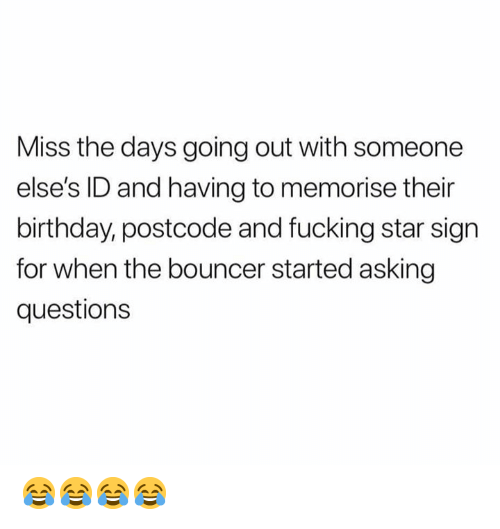 Birthday, Fucking, and Memes: Miss the days going out with someone  else's ID and having to memorise their  birthday, postcode and fucking star sign  for when the bouncer started asking  questions 😂😂😂😂