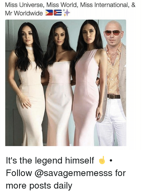 Memes, Miss Universe, and World: Miss Universe, Miss World, Miss International, &  Mr Worldwide It's the legend himself ☝️ • Follow @savagememesss for more posts daily