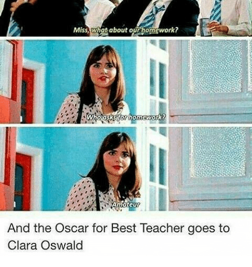 Memes, Teacher, and Best: Miss,what about our homework?  And the Oscar for Best Teacher goes to  Clara Oswald