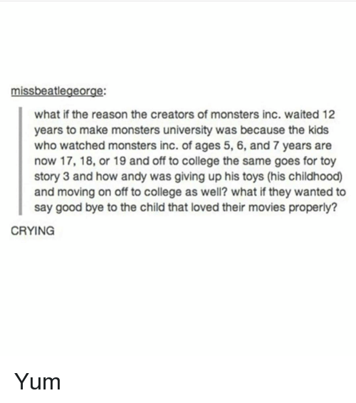 College, Crying, and Monsters Inc: missbeatlegeorge:  what if the reason the creators of monsters inc. waited 12  years to make monsters university was because the kids  who watched monsters inc. of ages 5, 6, and 7 years are  now 17, 18, or 19 and off to college the same goes for toy  story 3 and how andy was giving up his toys (his childhood)  and moving on off to college as well? what if they wanted to  say good bye to the child that loved their movies properly?  CRYING Yum