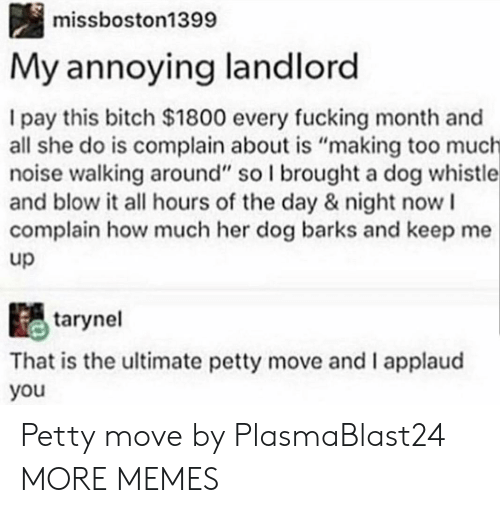 "Bitch, Dank, and Fucking: missboston1399  My annoying landlord  I pay this bitch $1800 every fucking month and  all she do is complain about is ""making too much  noise walking around"" so I brought a dog whistle  and blow it all hours of the day & night now I  complain how much her dog barks and keep me  up  tarynel  That is the ultimate petty move and I applaud  you Petty move by PlasmaBlast24 MORE MEMES"