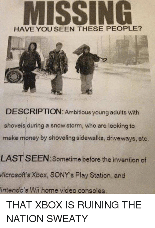 Money, Xbox, and Home: MISSING  HAVE YOU SEEN THESE PEOPLE?  DESCRIPTION: Ambitious young adults witih  shovels during a snow storm, who are looking to  make money by shoveling sidewalks, driveways, etc.  LAST SEEN:Sometime before the invention of  Microsoft's  Xbox, SONY's Play Station, and  intendo's Wii home video consoles.